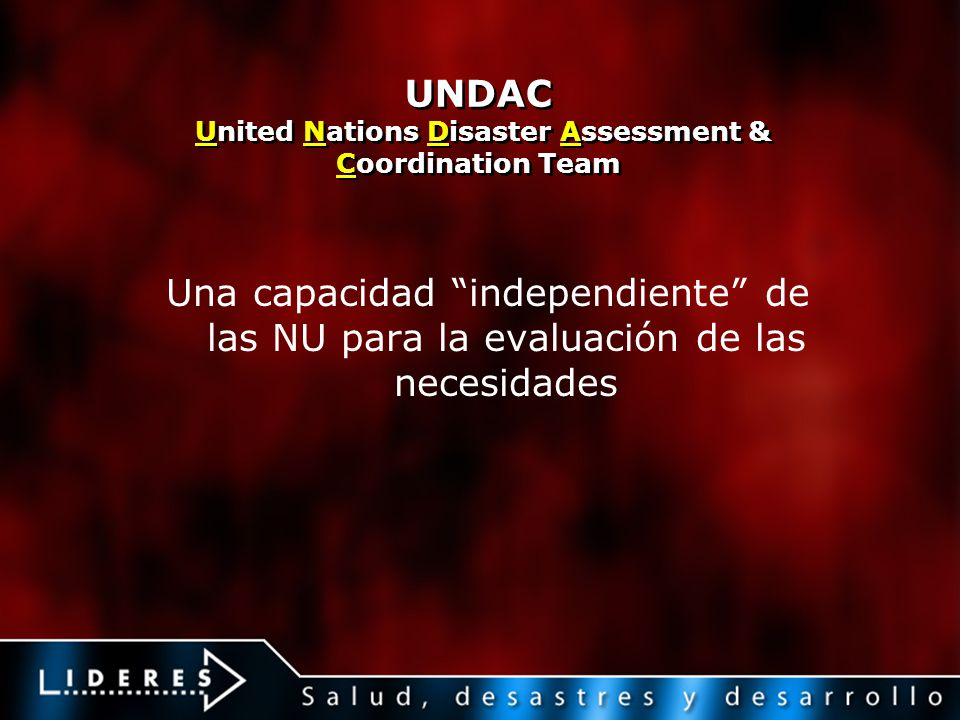 UNDAC United Nations Disaster Assessment & Coordination Team Una capacidad independiente de las NU para la evaluación de las necesidades
