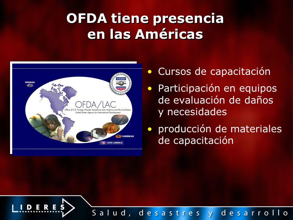 OFDA tiene presencia en las Américas Cursos de capacitación Participación en equipos de evaluación de daños y necesidades producción de materiales de