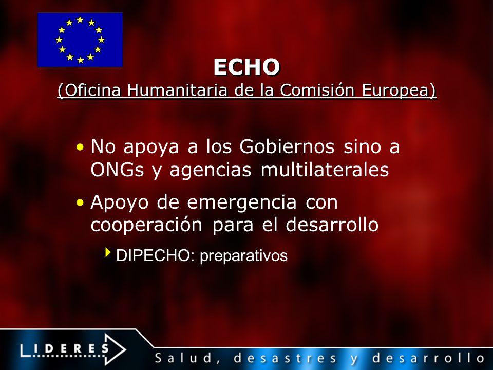 ECHO (Oficina Humanitaria de la Comisión Europea) No apoya a los Gobiernos sino a ONGs y agencias multilaterales Apoyo de emergencia con cooperación p