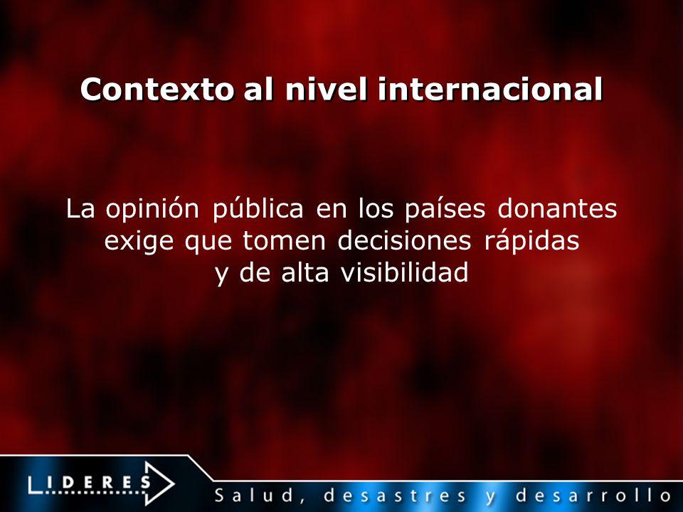 Contexto al nivel internacional La opinión pública en los países donantes exige que tomen decisiones rápidas y de alta visibilidad