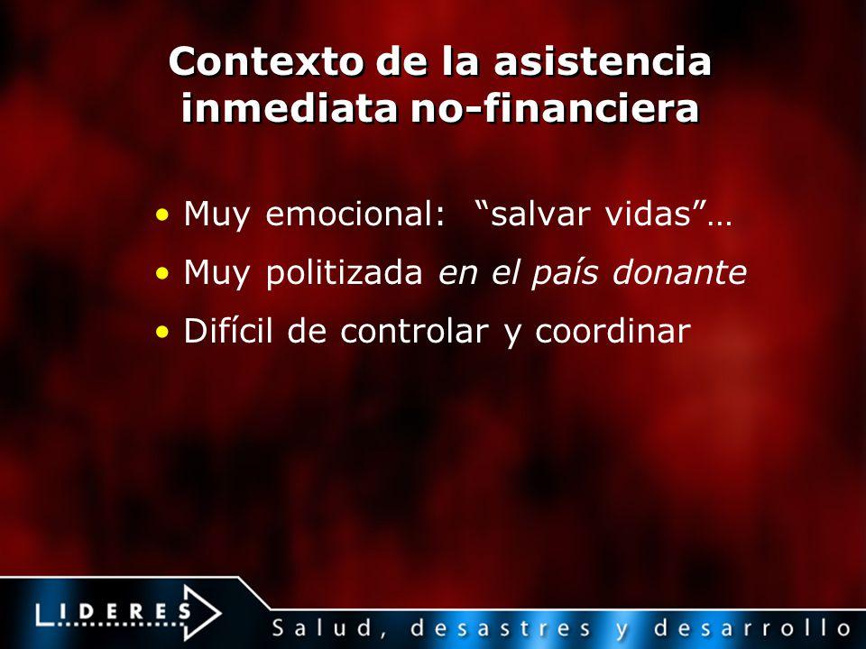Contexto de la asistencia inmediata no-financiera Muy emocional: salvar vidas… Muy politizada en el país donante Difícil de controlar y coordinar