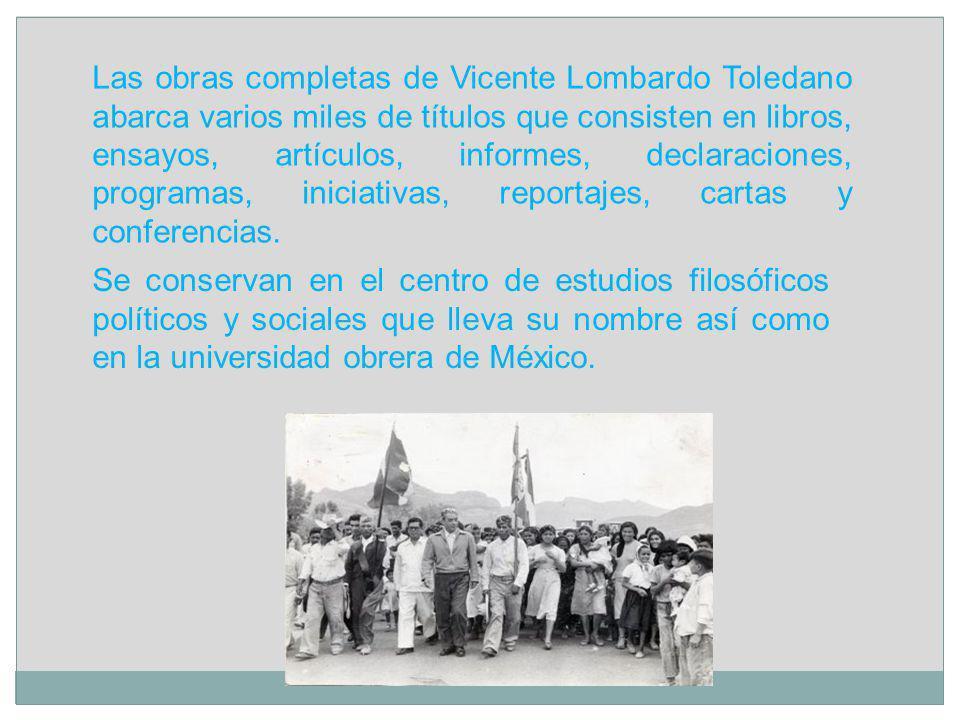 Las obras completas de Vicente Lombardo Toledano abarca varios miles de títulos que consisten en libros, ensayos, artículos, informes, declaraciones,