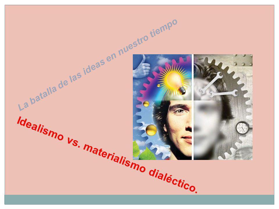 La batalla de las ideas en nuestro tiempo Idealismo vs. materialismo dialéctico.