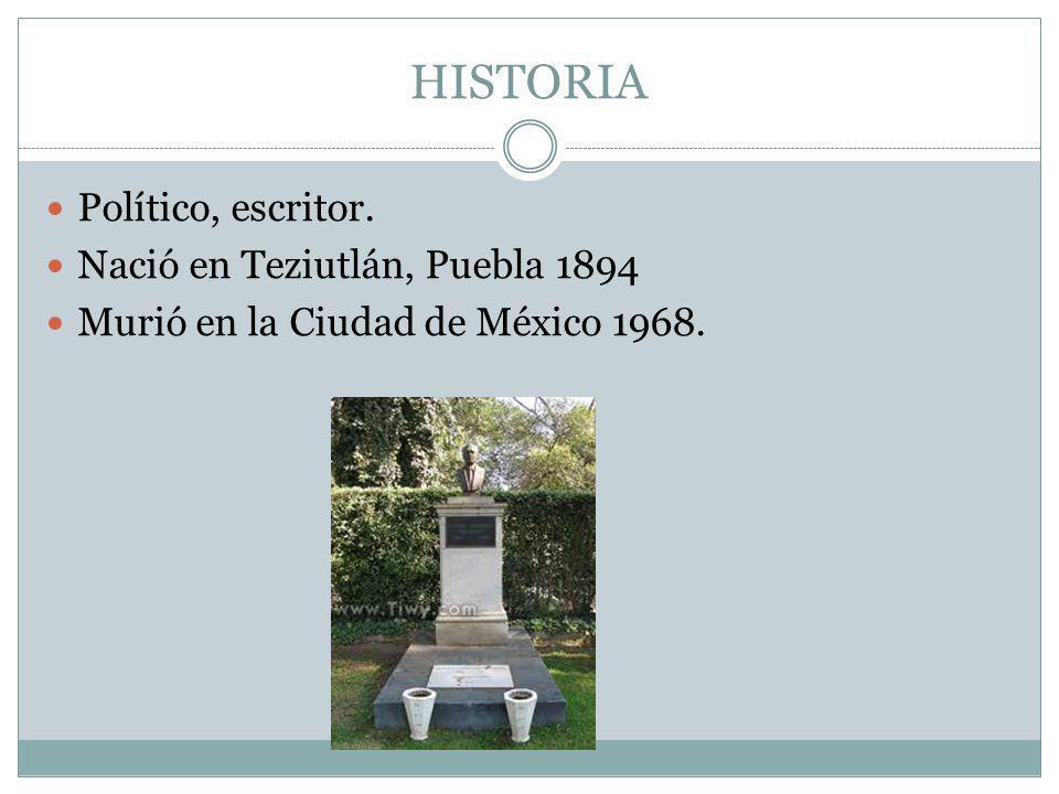 HISTORIA Político, escritor. Nació en Teziutlán, Puebla 1894 Murió en la Ciudad de México 1968.
