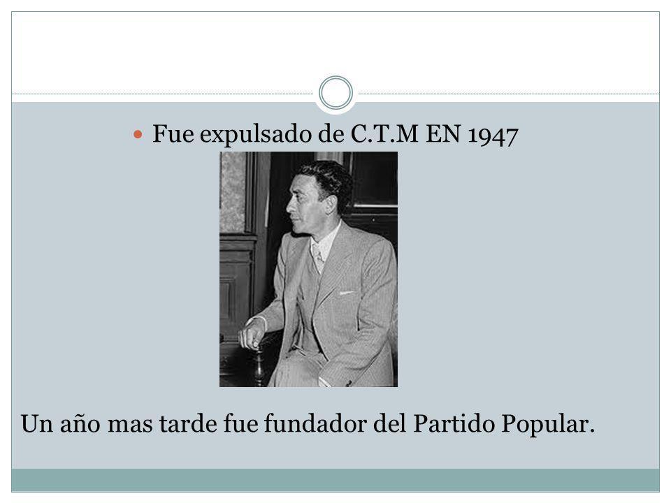Fue expulsado de C.T.M EN 1947 Un año mas tarde fue fundador del Partido Popular.