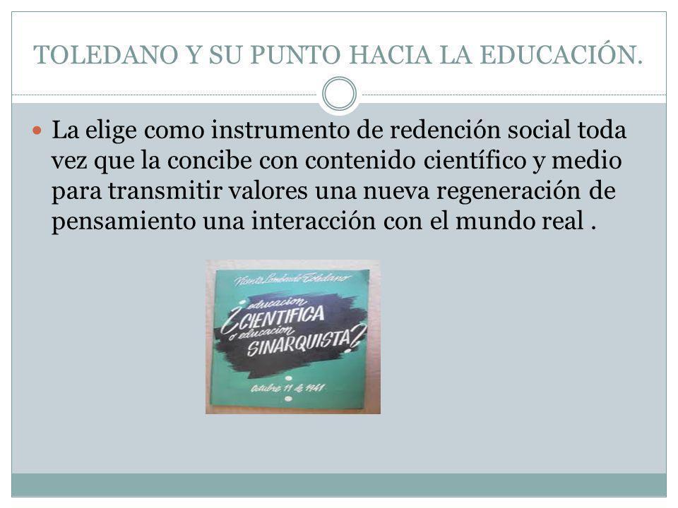 TOLEDANO Y SU PUNTO HACIA LA EDUCACIÓN. La elige como instrumento de redención social toda vez que la concibe con contenido científico y medio para tr