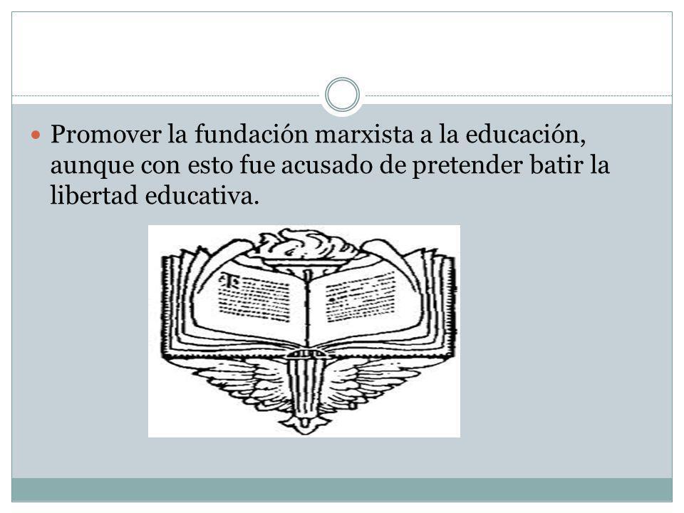 Promover la fundación marxista a la educación, aunque con esto fue acusado de pretender batir la libertad educativa.