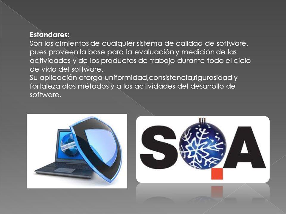 Estandares: Son los cimientos de cualquier sistema de calidad de software, pues proveen la base para la evaluación y medición de las actividades y de