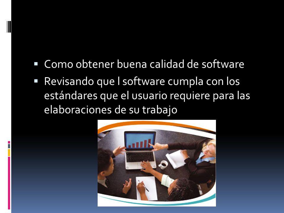Como obtener buena calidad de software Revisando que l software cumpla con los estándares que el usuario requiere para las elaboraciones de su trabajo