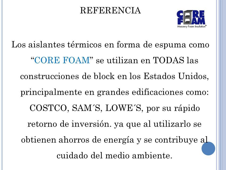 REFERENCIA Los aislantes térmicos en forma de espuma comoCORE FOAM se utilizan en TODAS las construcciones de block en los Estados Unidos, principalmente en grandes edificaciones como: COSTCO, SAM´S, LOWE´S, por su rápido retorno de inversión.