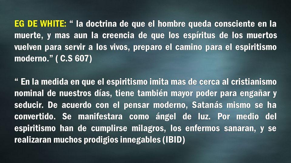 EG DE WHITE: la doctrina de que el hombre queda consciente en la muerte, y mas aun la creencia de que los espíritus de los muertos vuelven para servir a los vivos, preparo el camino para el espiritismo moderno.