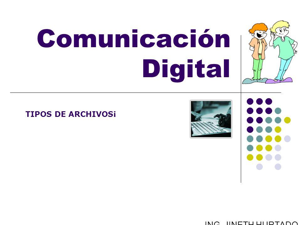 Comunicación Digital TIPOS DE ARCHIVOS¡ ING. JINETH HURTADO