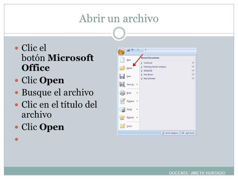 Abrir un archivo Clic el botón Microsoft Office Clic Open Busque el archivo Clic en el título del archivo Clic Open DOCENTE: JINETH HURTADO