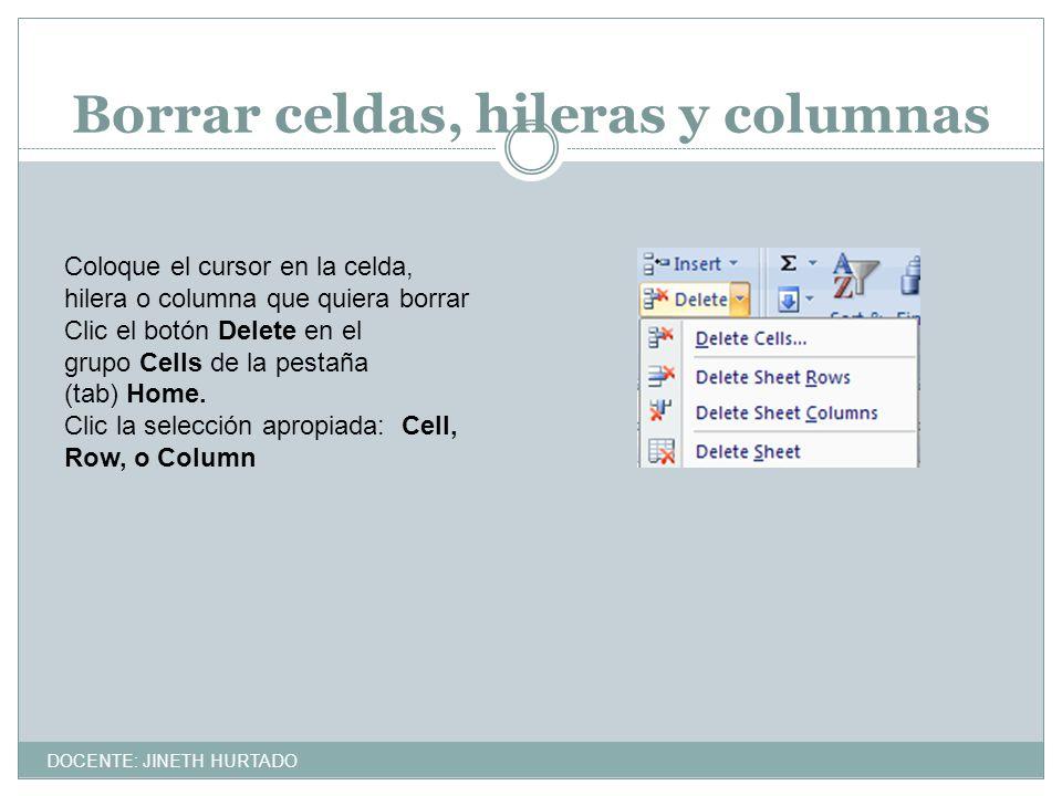 Borrar celdas, hileras y columnas Coloque el cursor en la celda, hilera o columna que quiera borrar Clic el botón Delete en el grupo Cells de la pesta