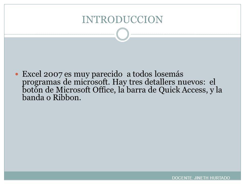 INTRODUCCION Excel 2007 es muy parecido a todos losemás programas de microsoft. Hay tres detallers nuevos: el botón de Microsoft Office, la barra de Q