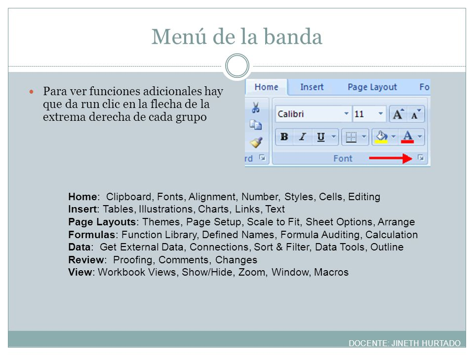 Menú de la banda Para ver funciones adicionales hay que da run clic en la flecha de la extrema derecha de cada grupo Home: Clipboard, Fonts, Alignment, Number, Styles, Cells, Editing Insert: Tables, Illustrations, Charts, Links, Text Page Layouts: Themes, Page Setup, Scale to Fit, Sheet Options, Arrange Formulas: Function Library, Defined Names, Formula Auditing, Calculation Data: Get External Data, Connections, Sort & Filter, Data Tools, Outline Review: Proofing, Comments, Changes View: Workbook Views, Show/Hide, Zoom, Window, Macros DOCENTE: JINETH HURTADO