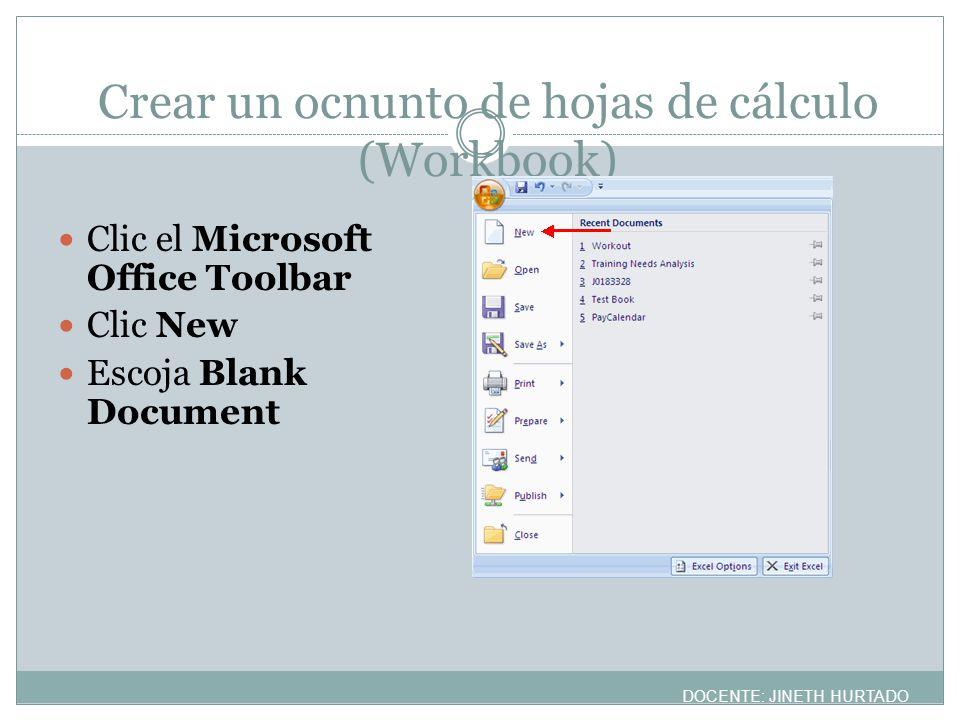 Crear un ocnunto de hojas de cálculo (Workbook) Clic el Microsoft Office Toolbar Clic New Escoja Blank Document DOCENTE: JINETH HURTADO
