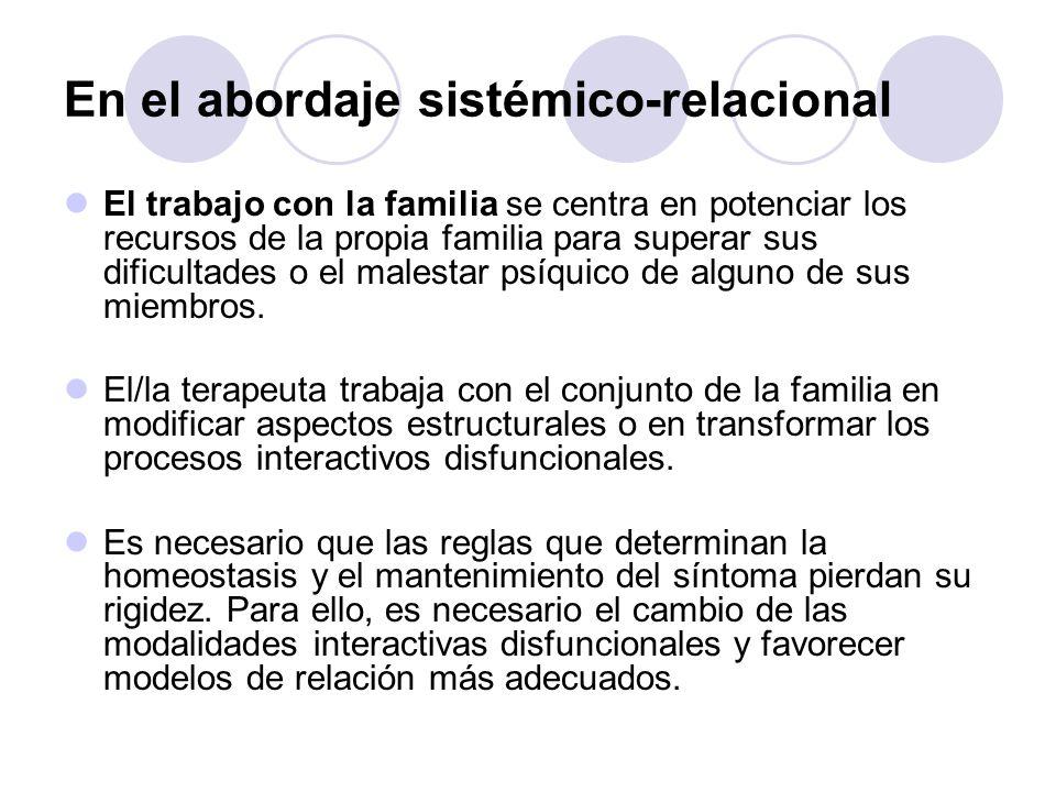 En el abordaje sistémico-relacional El trabajo con la familia se centra en potenciar los recursos de la propia familia para superar sus dificultades o