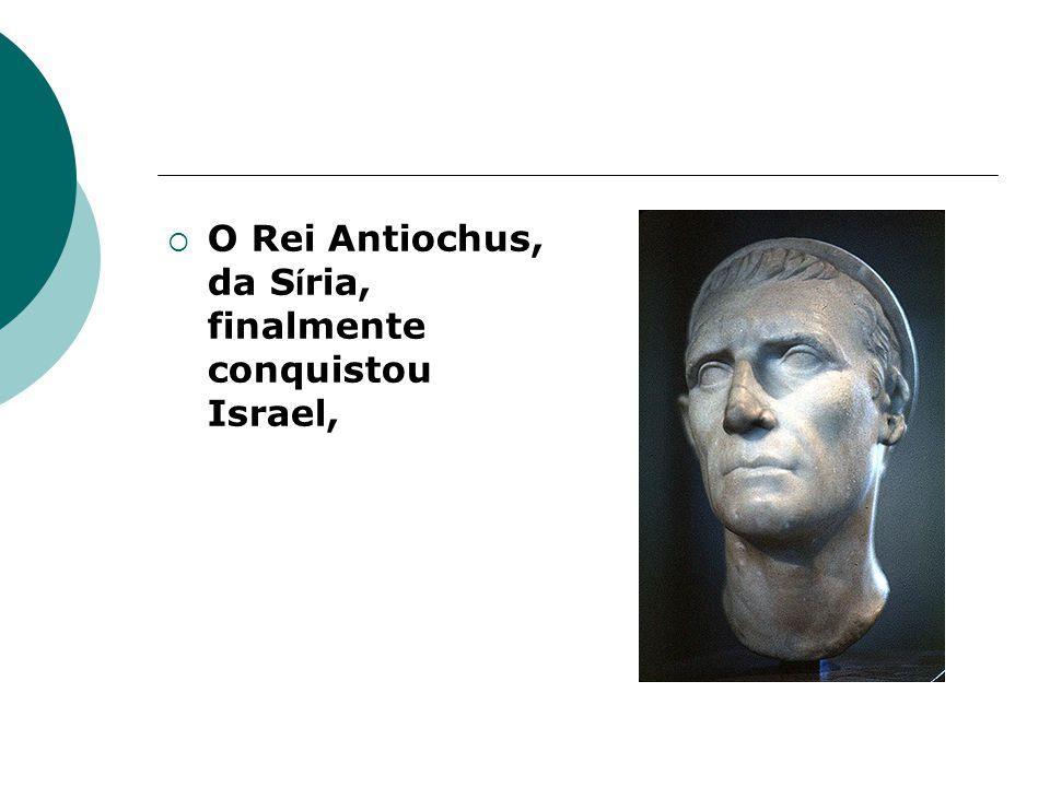 O Rei Antiochus, da S í ria, finalmente conquistou Israel,