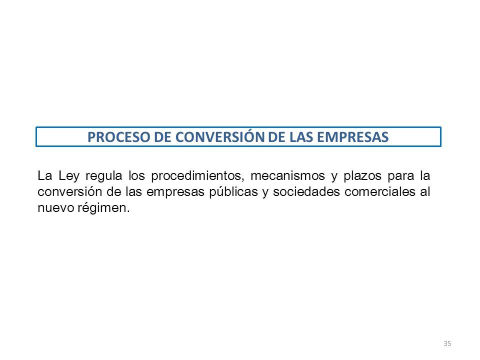 La Ley regula los procedimientos, mecanismos y plazos para la conversión de las empresas públicas y sociedades comerciales al nuevo régimen. PROCESO D