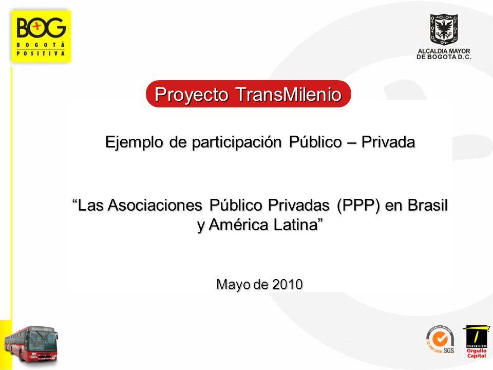 Ejemplo de participación Público – Privada Las Asociaciones Público Privadas (PPP) en Brasil y América Latina Mayo de 2010 Proyecto TransMilenio