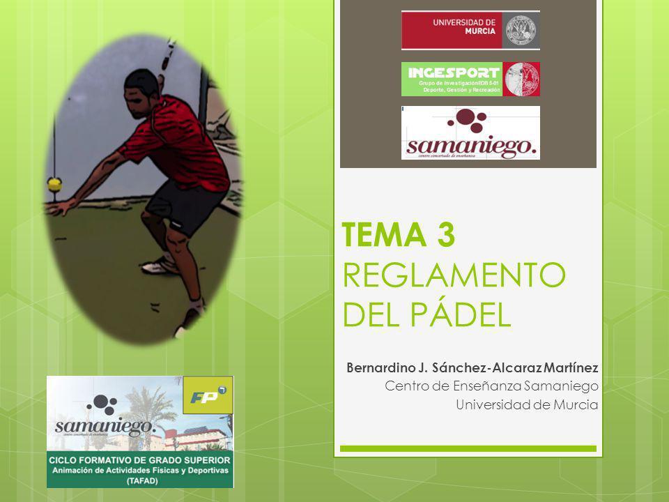 TEMA 3 REGLAMENTO DEL PÁDEL Bernardino J. Sánchez-Alcaraz Martínez Centro de Enseñanza Samaniego Universidad de Murcia