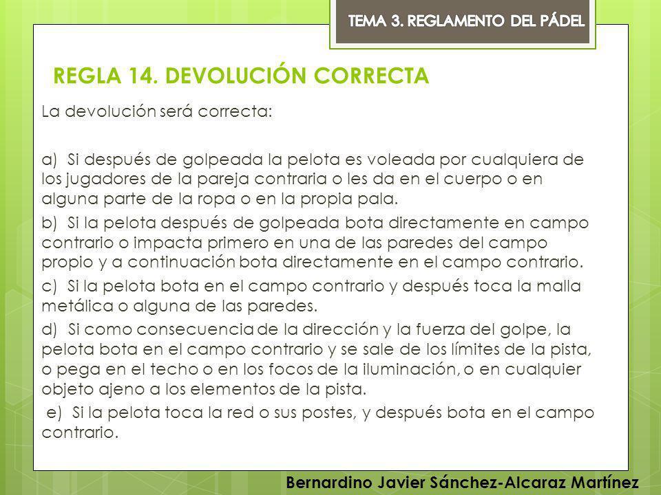 REGLA 14. DEVOLUCIÓN CORRECTA La devolución será correcta: a) Si después de golpeada la pelota es voleada por cualquiera de los jugadores de la pareja