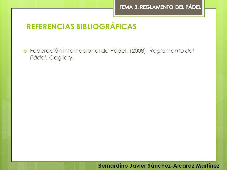 REFERENCIAS BIBLIOGRÁFICAS Federación Internacional de Pádel. (2008). Reglamento del Pádel. Cagliary. Bernardino Javier Sánchez-Alcaraz Martínez
