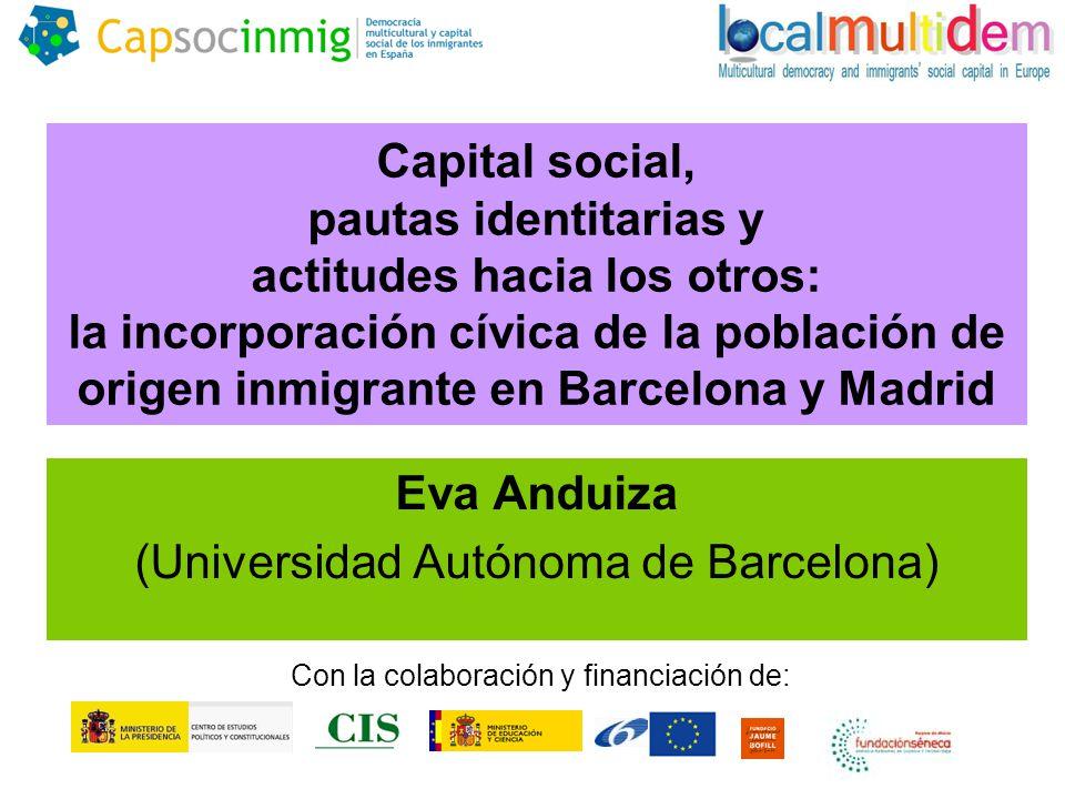 Capital social, pautas identitarias y actitudes hacia los otros: la incorporación cívica de la población de origen inmigrante en Barcelona y Madrid Eva Anduiza (Universidad Autónoma de Barcelona) Con la colaboración y financiación de: