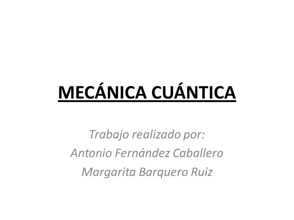 MECÁNICA CUÁNTICA Trabajo realizado por: Antonio Fernández Caballero Margarita Barquero Ruiz
