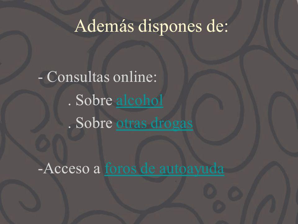 Además dispones de: - Consultas online:. Sobre alcoholalcohol. Sobre otras drogasotras drogas -Acceso a foros de autoayudaforos de autoayuda
