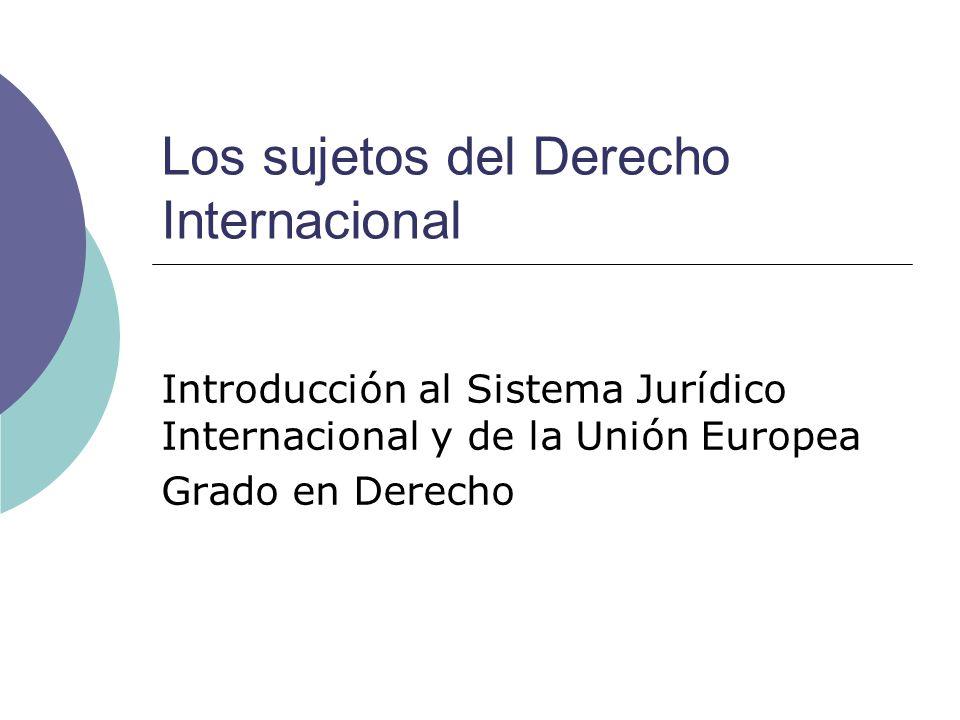 Los sujetos del Derecho Internacional Introducción al Sistema Jurídico Internacional y de la Unión Europea Grado en Derecho