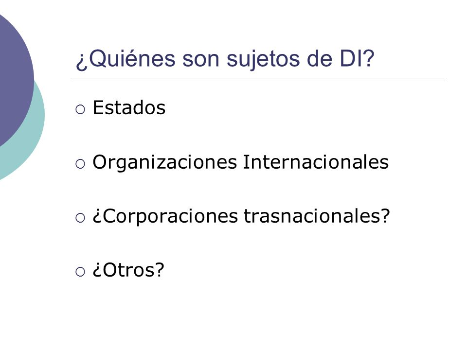 ¿Quiénes son sujetos de DI? Estados Organizaciones Internacionales ¿Corporaciones trasnacionales? ¿Otros?