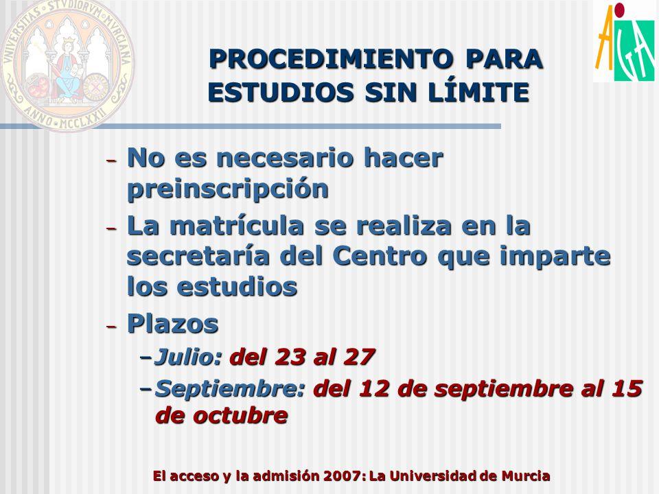 El acceso y la admisión 2007: La Universidad de Murcia PROCEDIMIENTO PARA ESTUDIOS SIN LÍMITE – No es necesario hacer preinscripción – La matrícula se