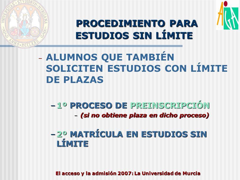 El acceso y la admisión 2007: La Universidad de Murcia PROCEDIMIENTO PARA ESTUDIOS SIN LÍMITE – ALUMNOS QUE TAMBIÉN SOLICITEN ESTUDIOS CON LÍMITE DE P