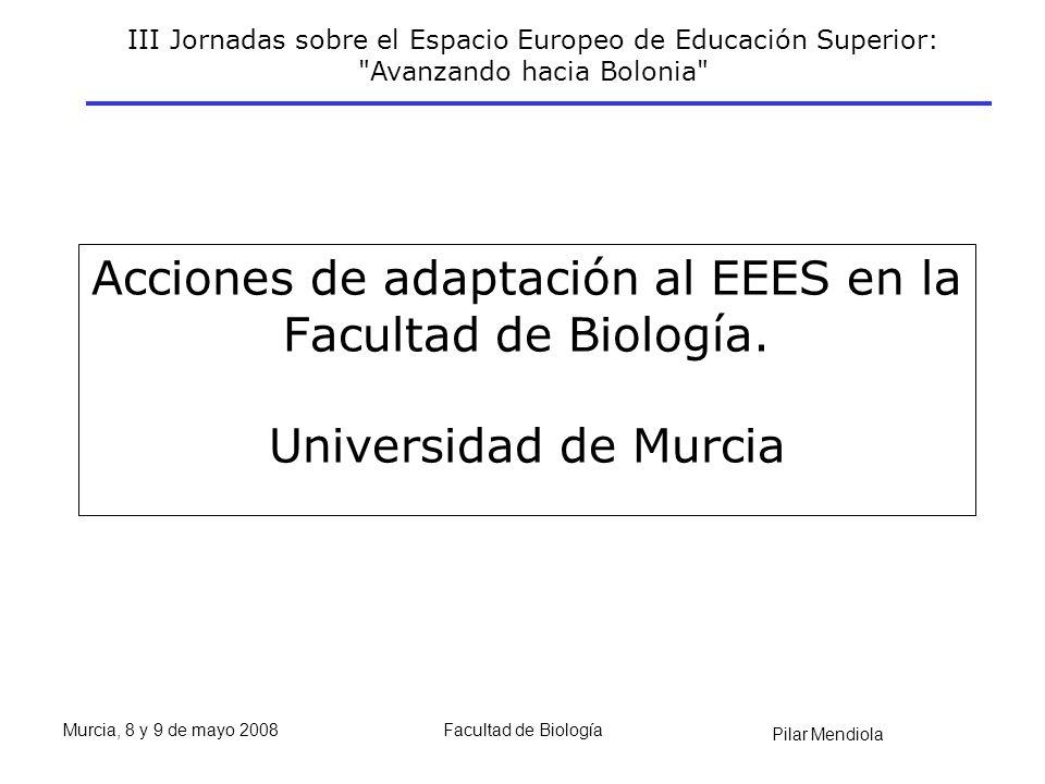 III Jornadas sobre el Espacio Europeo de Educación Superior: Avanzando hacia Bolonia Pilar Mendiola Murcia, 8 y 9 de mayo 2008Facultad de Biología Acciones de adaptación al EEES en la Facultad de Biología.