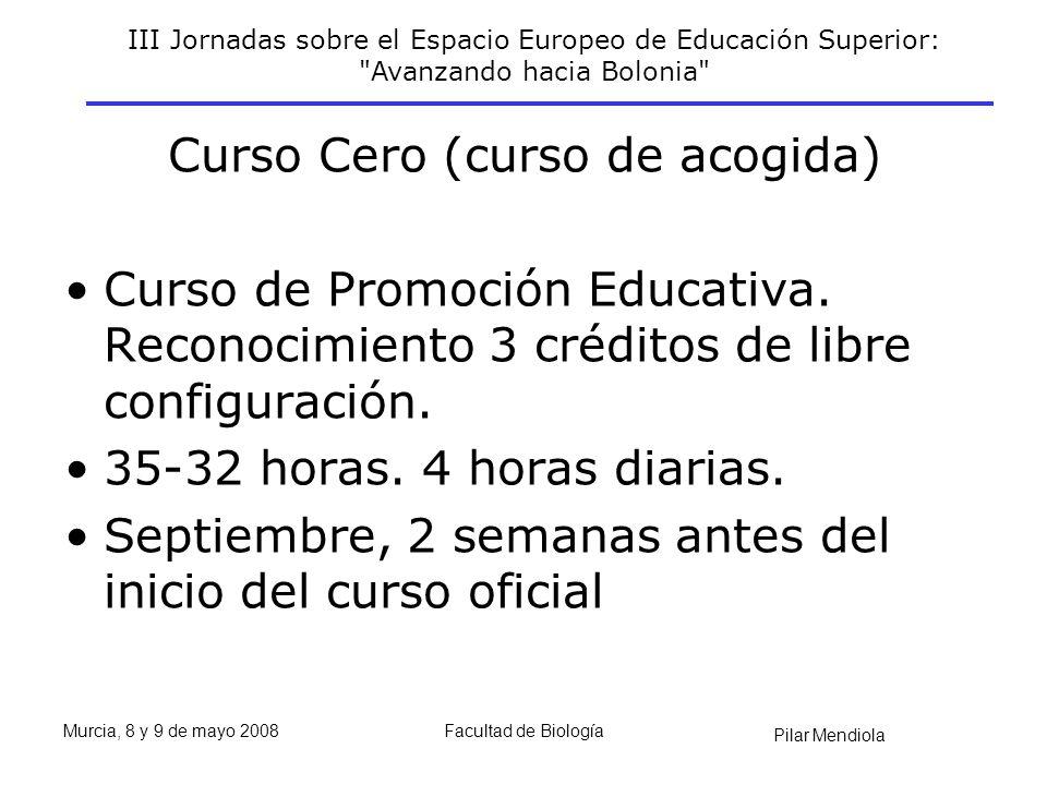III Jornadas sobre el Espacio Europeo de Educación Superior: Avanzando hacia Bolonia Pilar Mendiola Murcia, 8 y 9 de mayo 2008Facultad de Biología Curso Cero (curso de acogida) Curso de Promoción Educativa.