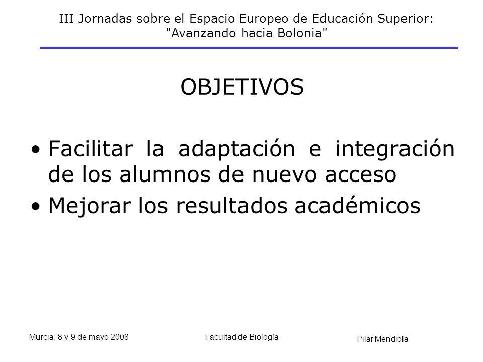 III Jornadas sobre el Espacio Europeo de Educación Superior: Avanzando hacia Bolonia Pilar Mendiola Murcia, 8 y 9 de mayo 2008Facultad de Biología OBJETIVOS Facilitar la adaptación e integración de los alumnos de nuevo acceso Mejorar los resultados académicos