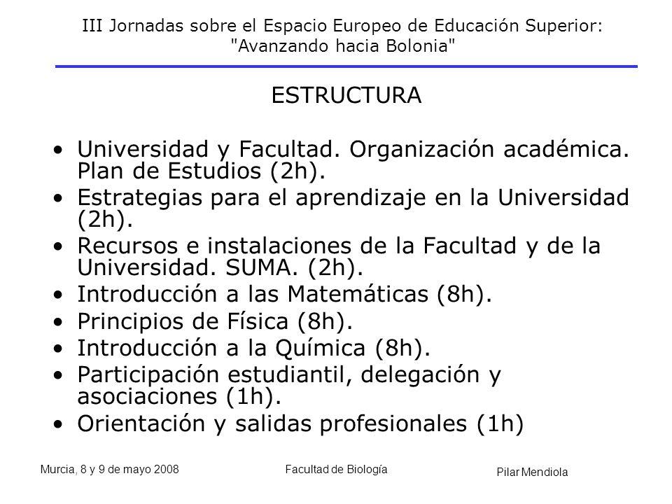 III Jornadas sobre el Espacio Europeo de Educación Superior: Avanzando hacia Bolonia Pilar Mendiola Murcia, 8 y 9 de mayo 2008Facultad de Biología ESTRUCTURA Universidad y Facultad.