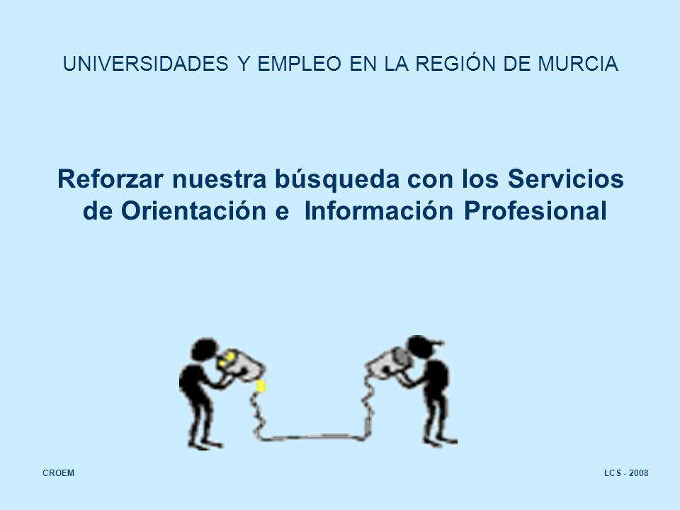 LCS - 2008CROEM UNIVERSIDADES Y EMPLEO EN LA REGIÓN DE MURCIA Reforzar nuestra búsqueda con los Servicios de Orientación e Información Profesional