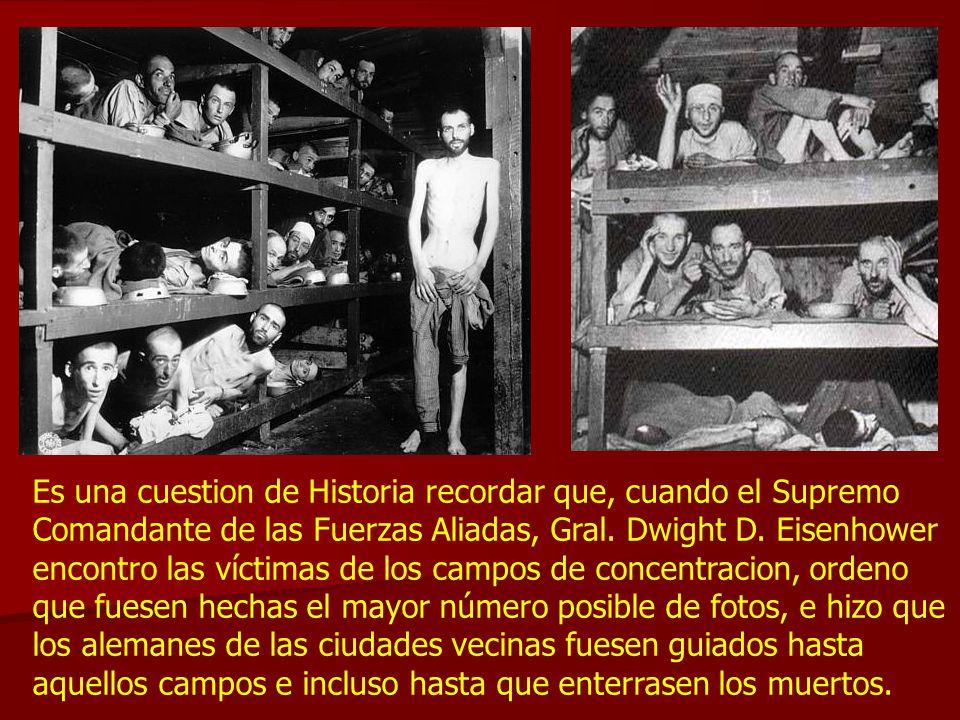 Es una cuestion de Historia recordar que, cuando el Supremo Comandante de las Fuerzas Aliadas, Gral. Dwight D. Eisenhower encontro las víctimas de los