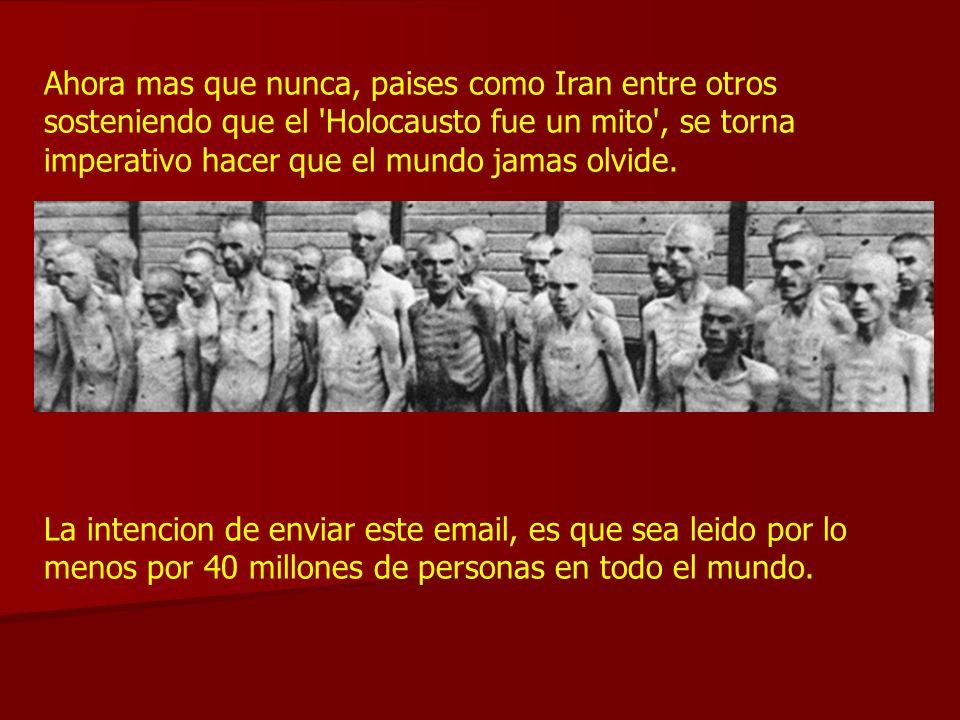 Ahora mas que nunca, paises como Iran entre otros sosteniendo que el 'Holocausto fue un mito', se torna imperativo hacer que el mundo jamas olvide. La