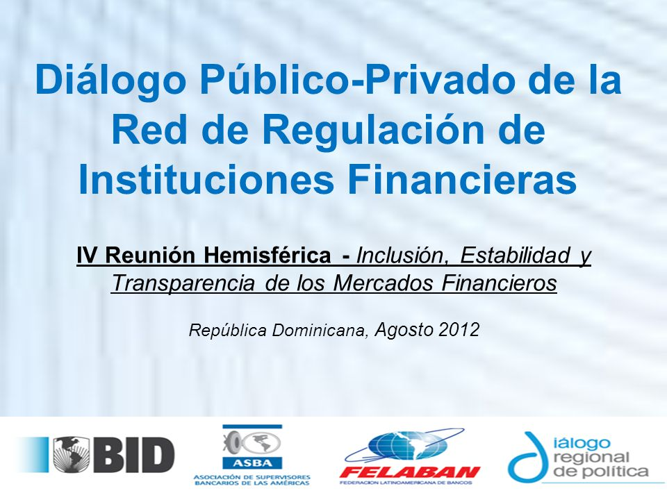 IV Reunión Hemisférica - Inclusión, Estabilidad y Transparencia de los Mercados Financieros República Dominicana, Agosto 2012 Diálogo Público-Privado de la Red de Regulación de Instituciones Financieras