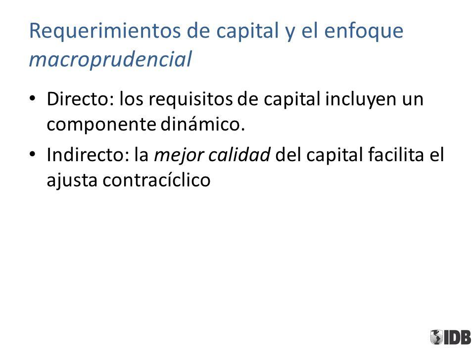Requerimientos de capital y el enfoque macroprudencial Directo: los requisitos de capital incluyen un componente dinámico. Indirecto: la mejor calidad