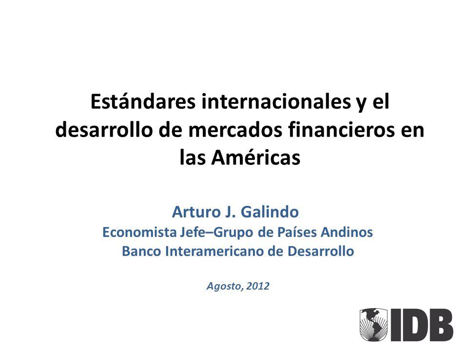 Estándares internacionales y el desarrollo de mercados financieros en las Américas Arturo J. Galindo Economista Jefe–Grupo de Países Andinos Banco Int