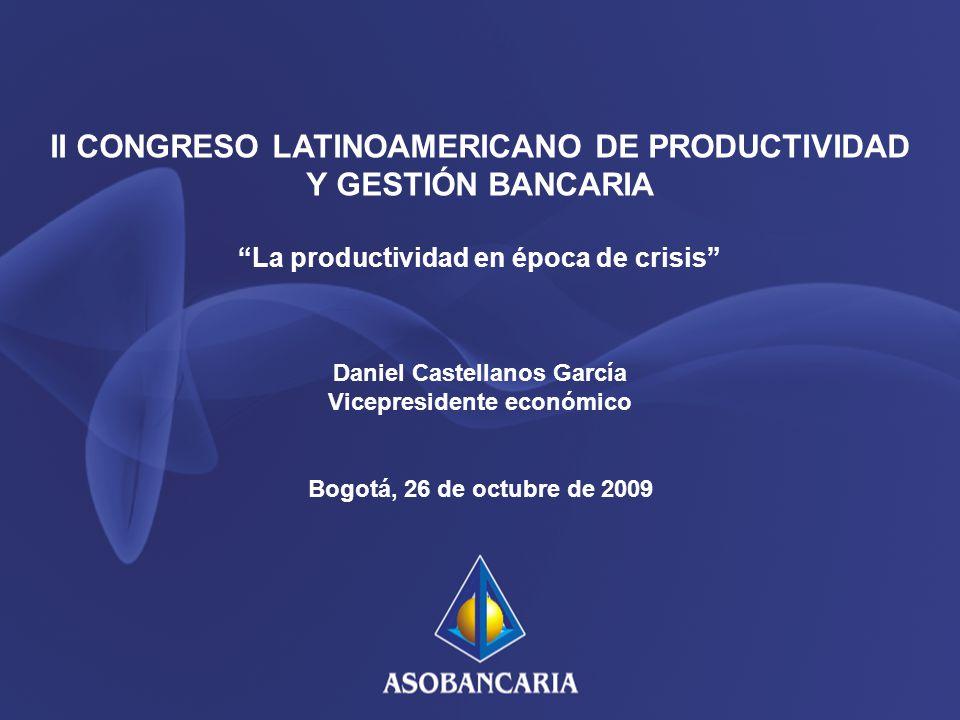 II CONGRESO LATINOAMERICANO DE PRODUCTIVIDAD Y GESTIÓN BANCARIA La productividad en época de crisis Daniel Castellanos García Vicepresidente económico Bogotá, 26 de octubre de 2009