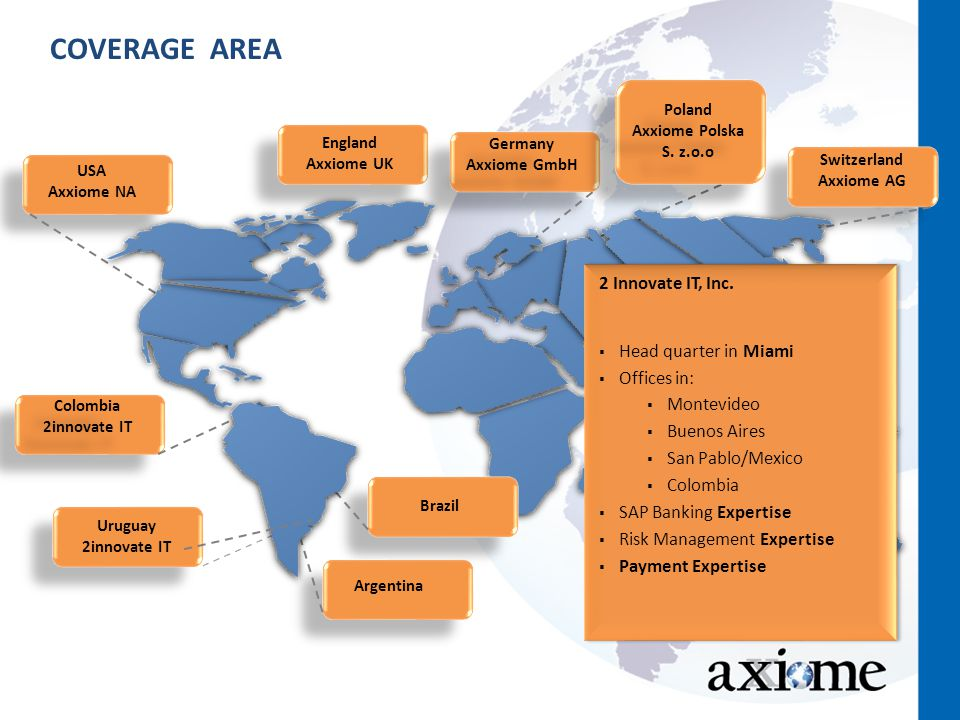 COVERAGE AREA Germany Axxiome GmbH Germany Axxiome GmbH Switzerland Axxiome AG Uruguay 2innovate IT England Axxiome UK Colombia 2innovate IT Colombia