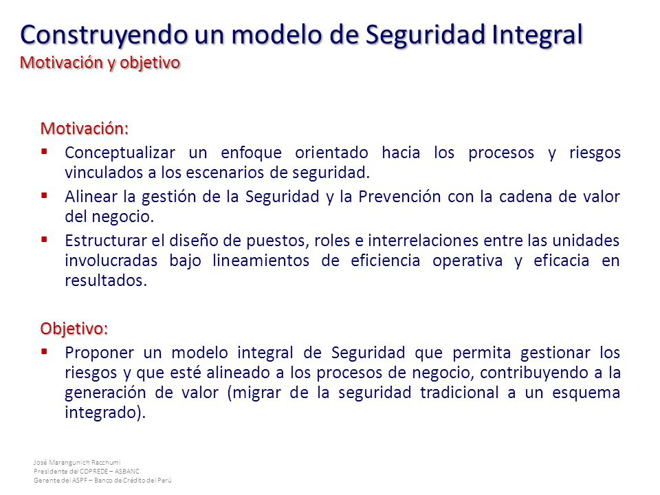 José Marangunich Racchumi Presidente del COPREDE – ASBANC Gerente del ASPF – Banco de Crédito del Perú Motivación: Conceptualizar un enfoque orientado hacia los procesos y riesgos vinculados a los escenarios de seguridad.