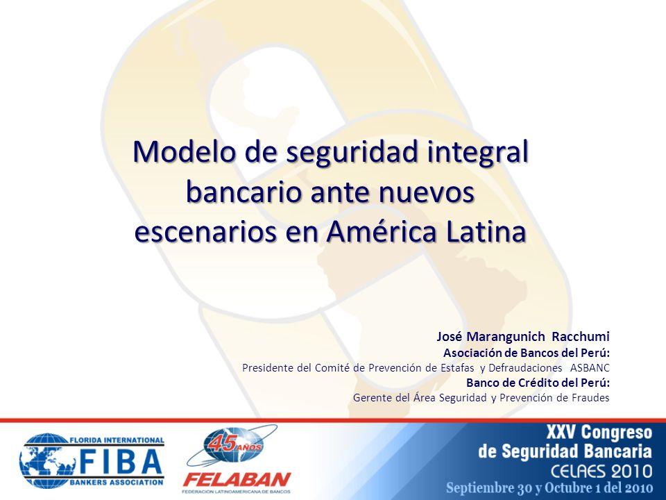 José Marangunich Racchumi Asociación de Bancos del Perú: Presidente del Comité de Prevención de Estafas y Defraudaciones ASBANC Banco de Crédito del Perú: Gerente del Área Seguridad y Prevención de Fraudes Modelo de seguridad integral bancario ante nuevos escenarios en América Latina