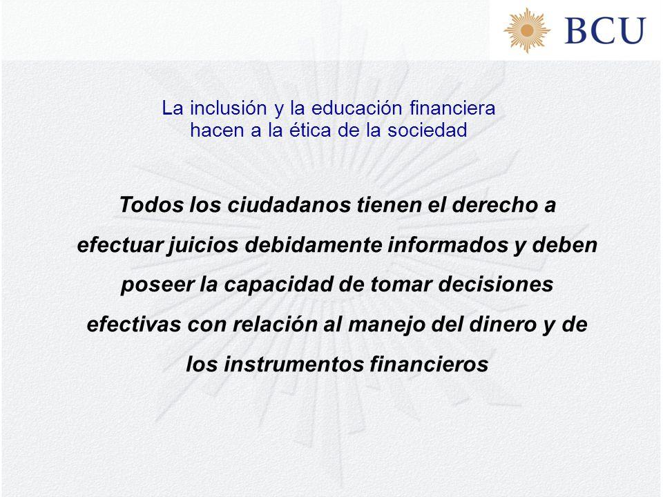 Todos los ciudadanos tienen el derecho a efectuar juicios debidamente informados y deben poseer la capacidad de tomar decisiones efectivas con relación al manejo del dinero y de los instrumentos financieros La inclusión y la educación financiera hacen a la ética de la sociedad
